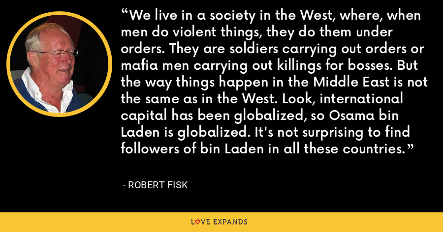We live in a society in the West, where, when men do violent things, they do them under orders. They are soldiers carrying out orders or mafia men carrying out killings for bosses. But the way things happen in the Middle East is not the same as in the West. Look, international capital has been globalized, so Osama bin Laden is globalized. It's not surprising to find followers of bin Laden in all these countries. - Robert Fisk