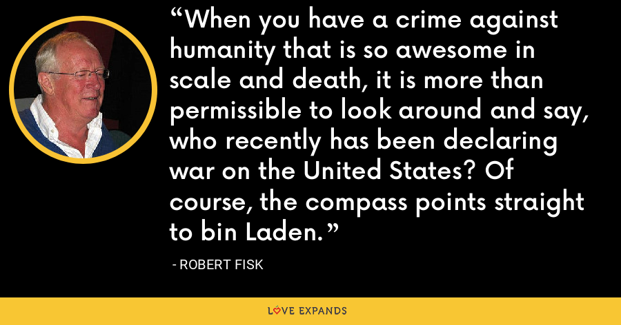 When you have a crime against humanity that is so awesome in scale and death, it is more than permissible to look around and say, who recently has been declaring war on the United States? Of course, the compass points straight to bin Laden. - Robert Fisk