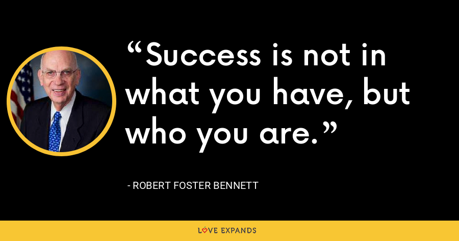Success is not in what you have, but who you are. - Robert Foster Bennett