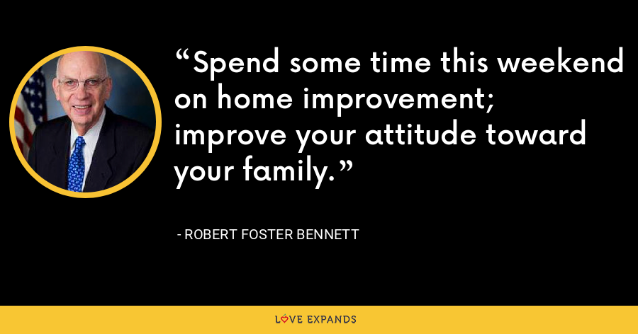 Spend some time this weekend on home improvement; improve your attitude toward your family. - Robert Foster Bennett