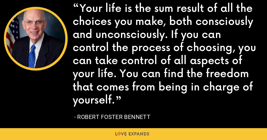 Your life is the sum result of all the choices you make, both consciously and unconsciously. If you can control the process of choosing, you can take control of all aspects of your life. You can find the freedom that comes from being in charge of yourself. - Robert Foster Bennett