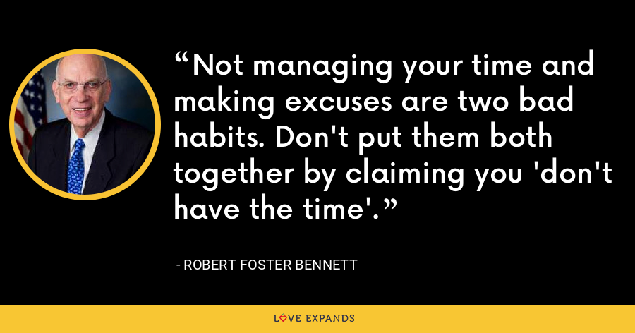 Not managing your time and making excuses are two bad habits. Don't put them both together by claiming you 'don't have the time'. - Robert Foster Bennett