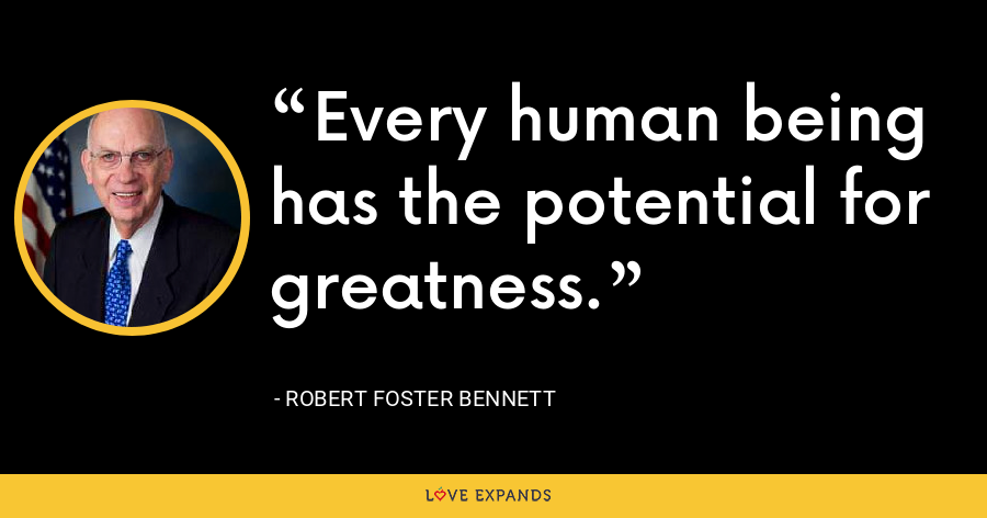 Every human being has the potential for greatness. - Robert Foster Bennett