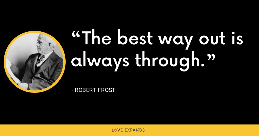 The best way out is always through. - Robert Frost