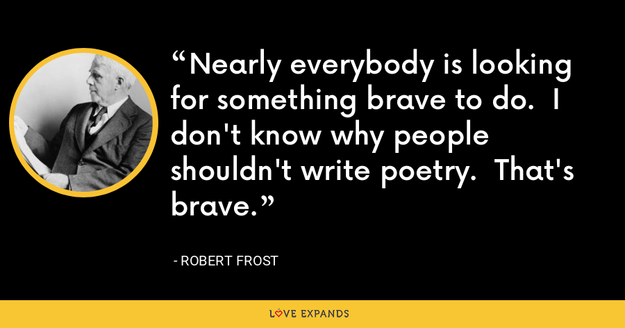 Nearly everybody is looking for something brave to do.  I don't know why people shouldn't write poetry.  That's brave. - Robert Frost