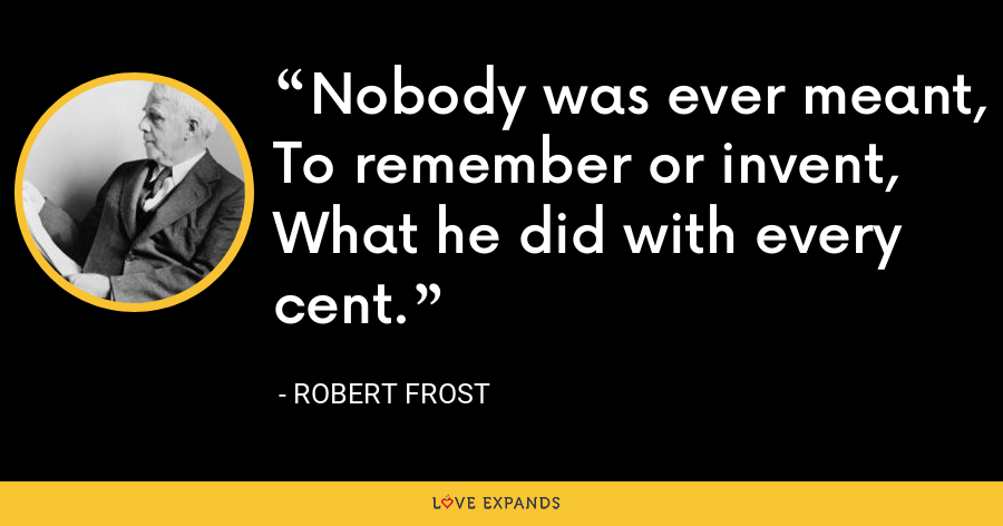 Nobody was ever meant, To remember or invent, What he did with every cent. - Robert Frost