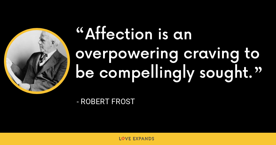 Affection is an overpowering craving to be compellingly sought. - Robert Frost