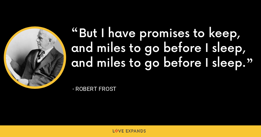 But I have promises to keep, and miles to go before I sleep, and miles to go before I sleep. - Robert Frost