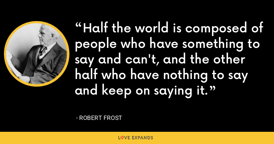 Half the world is composed of people who have something to say and can't, and the other half who have nothing to say and keep on saying it. - Robert Frost