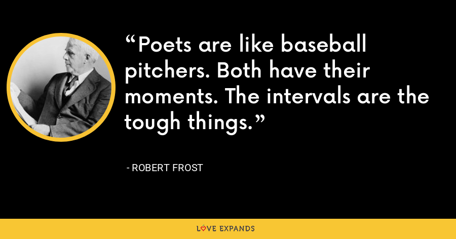 Poets are like baseball pitchers. Both have their moments. The intervals are the tough things. - Robert Frost