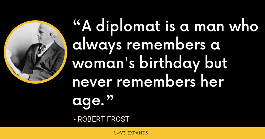 A diplomat is a man who always remembers a woman's birthday but never remembers her age. - Robert Frost