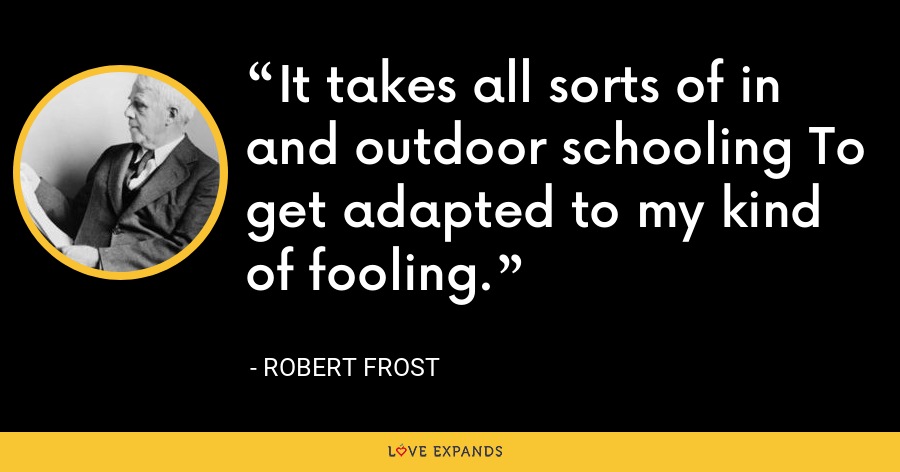 It takes all sorts of in and outdoor schooling To get adapted to my kind of fooling. - Robert Frost
