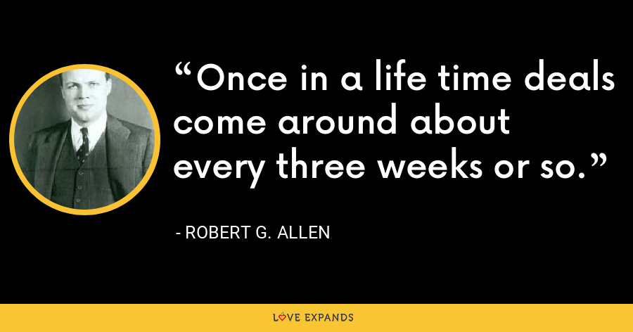 Once in a life time deals come around about every three weeks or so. - Robert G. Allen