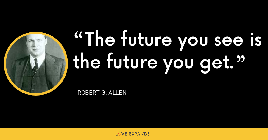 The future you see is the future you get. - Robert G. Allen