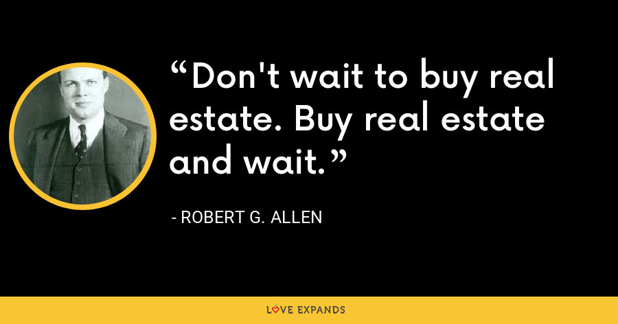 Don't wait to buy real estate. Buy real estate and wait. - Robert G. Allen