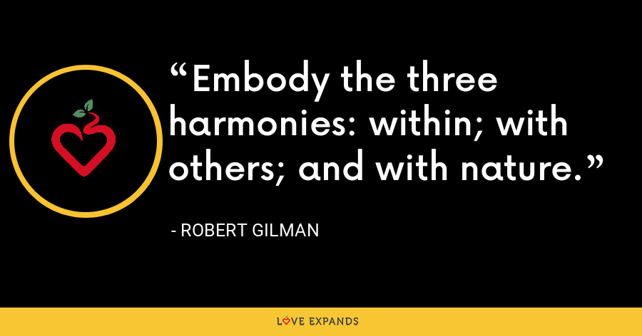 Embody the three harmonies: within; with others; and with nature. - Robert Gilman
