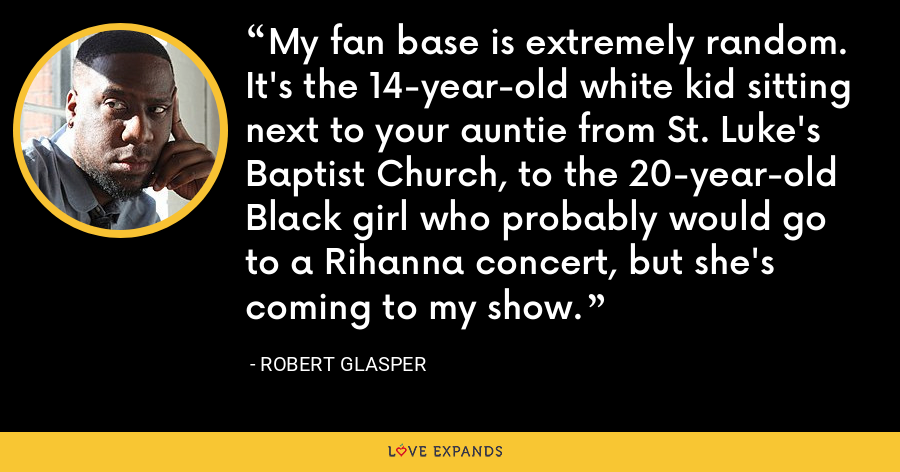 My fan base is extremely random. It's the 14-year-old white kid sitting next to your auntie from St. Luke's Baptist Church, to the 20-year-old Black girl who probably would go to a Rihanna concert, but she's coming to my show. - Robert Glasper