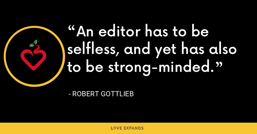 An editor has to be selfless, and yet has also to be strong-minded. - Robert Gottlieb
