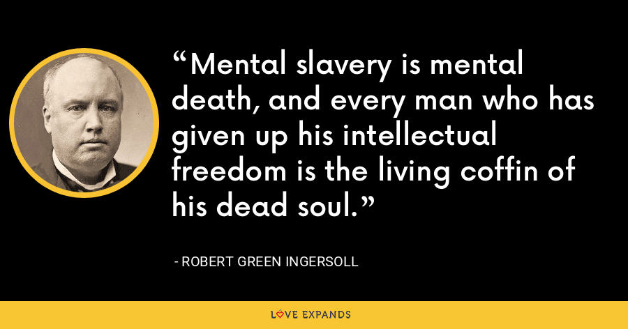 Mental slavery is mental death, and every man who has given up his intellectual freedom is the living coffin of his dead soul. - Robert Green Ingersoll