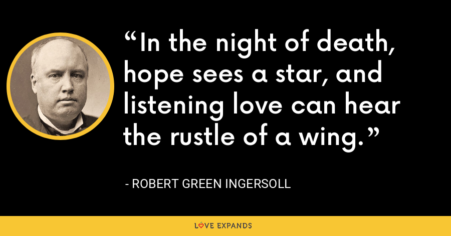 In the night of death, hope sees a star, and listening love can hear the rustle of a wing. - Robert Green Ingersoll
