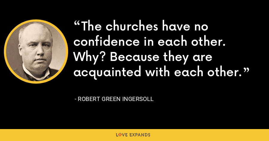 The churches have no confidence in each other. Why? Because they are acquainted with each other. - Robert Green Ingersoll