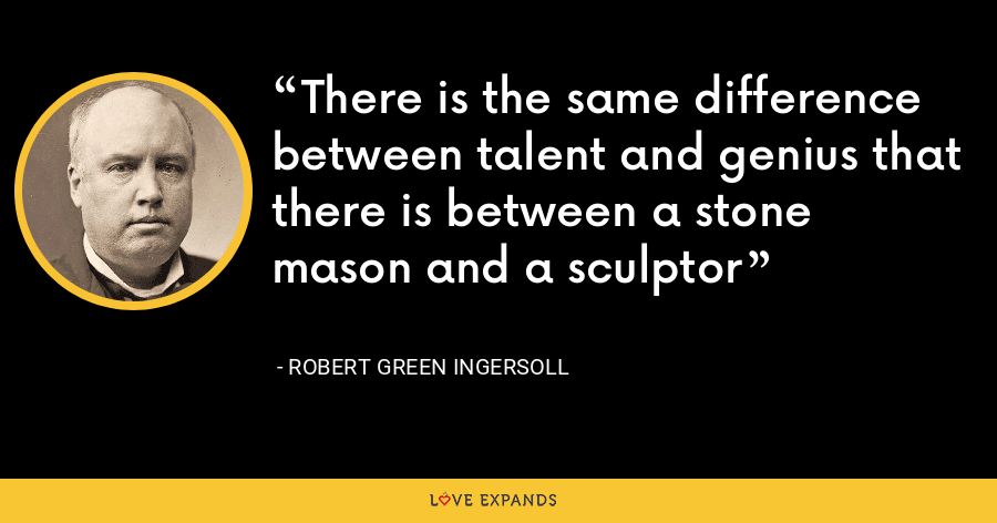 There is the same difference between talent and genius that there is between a stone mason and a sculptor - Robert Green Ingersoll