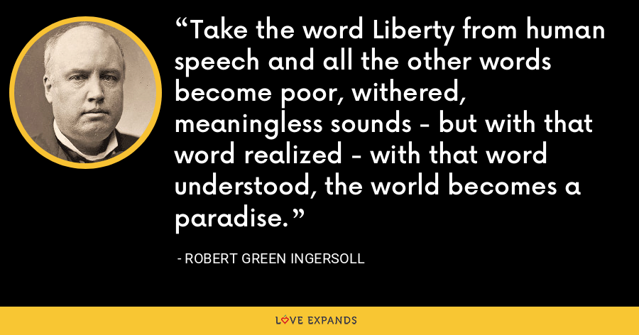 Take the word Liberty from human speech and all the other words become poor, withered, meaningless sounds - but with that word realized - with that word understood, the world becomes a paradise. - Robert Green Ingersoll