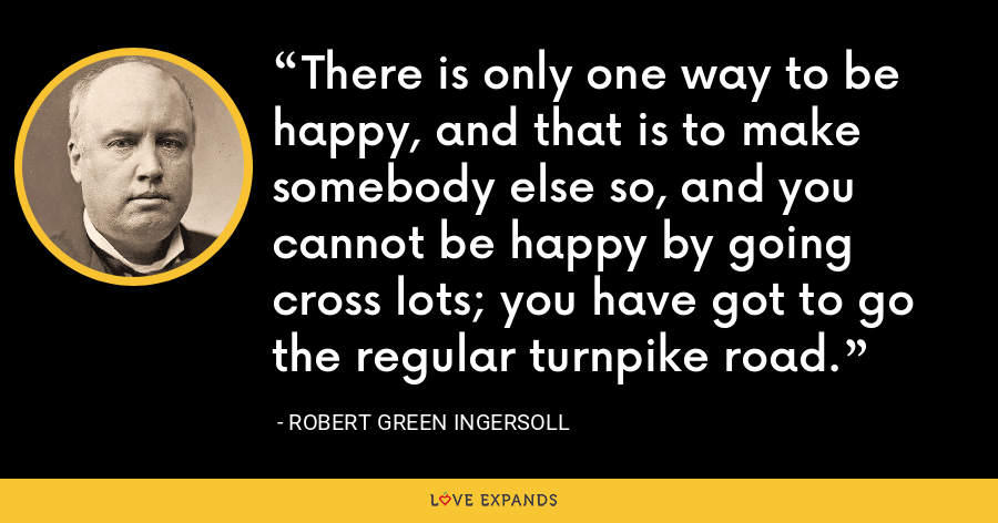 There is only one way to be happy, and that is to make somebody else so, and you cannot be happy by going cross lots; you have got to go the regular turnpike road. - Robert Green Ingersoll