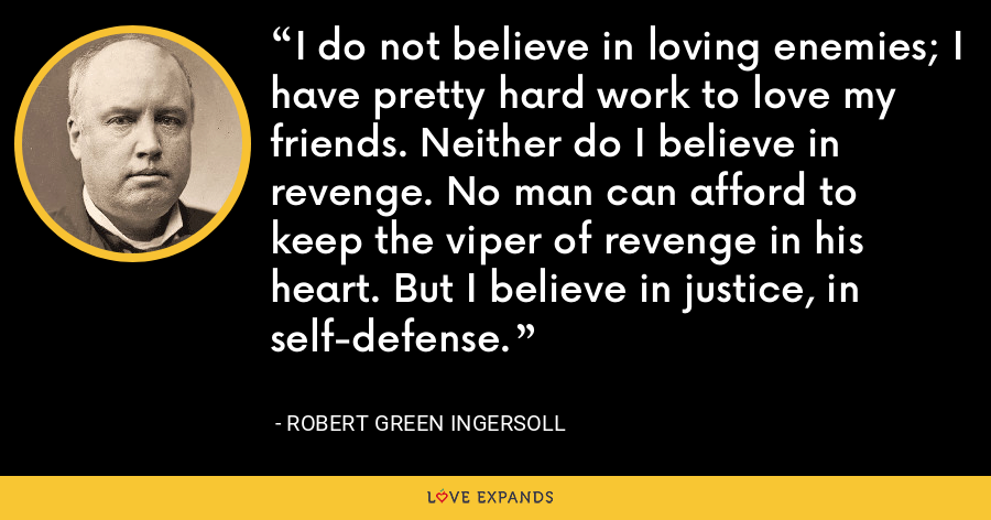 I do not believe in loving enemies; I have pretty hard work to love my friends. Neither do I believe in revenge. No man can afford to keep the viper of revenge in his heart. But I believe in justice, in self-defense. - Robert Green Ingersoll