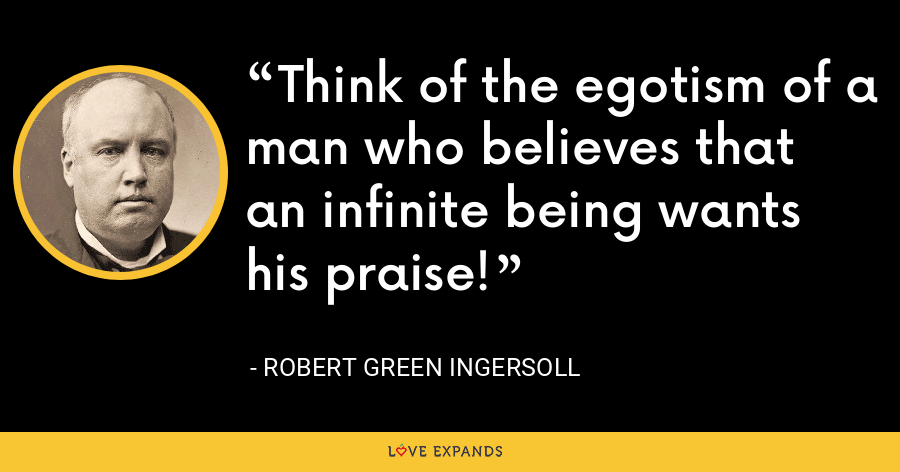 Think of the egotism of a man who believes that an infinite being wants his praise! - Robert Green Ingersoll