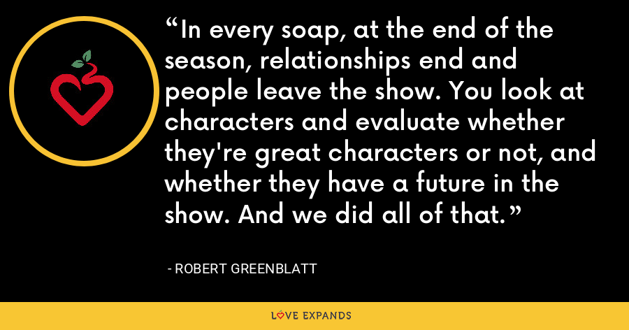 In every soap, at the end of the season, relationships end and people leave the show. You look at characters and evaluate whether they're great characters or not, and whether they have a future in the show. And we did all of that. - Robert Greenblatt