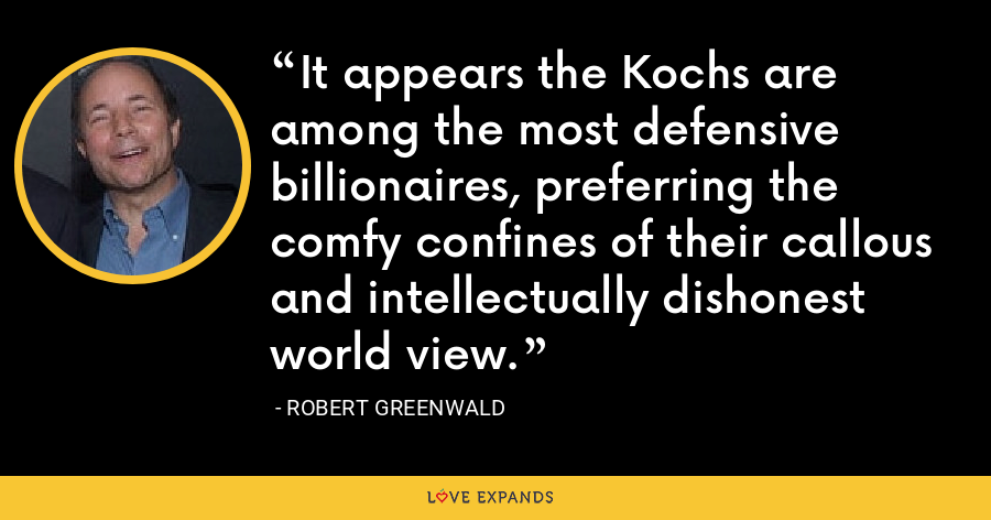 It appears the Kochs are among the most defensive billionaires, preferring the comfy confines of their callous and intellectually dishonest world view. - Robert Greenwald