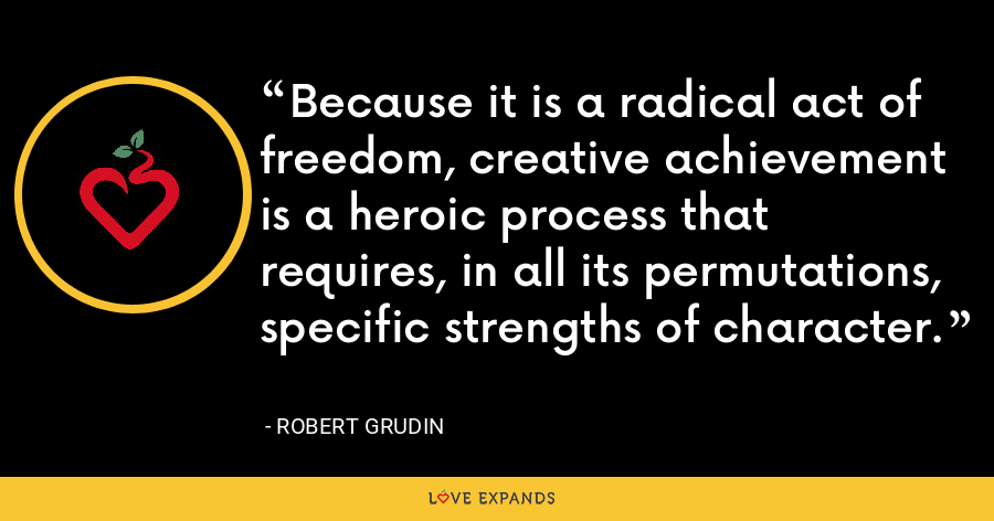 Because it is a radical act of freedom, creative achievement is a heroic process that requires, in all its permutations, specific strengths of character. - Robert Grudin