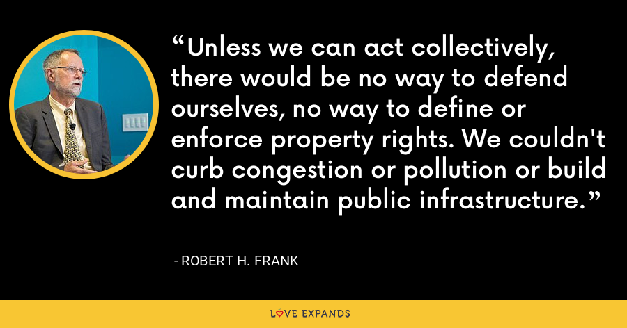 Unless we can act collectively, there would be no way to defend ourselves, no way to define or enforce property rights. We couldn't curb congestion or pollution or build and maintain public infrastructure. - Robert H. Frank