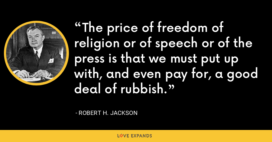 The price of freedom of religion or of speech or of the press is that we must put up with, and even pay for, a good deal of rubbish. - Robert H. Jackson