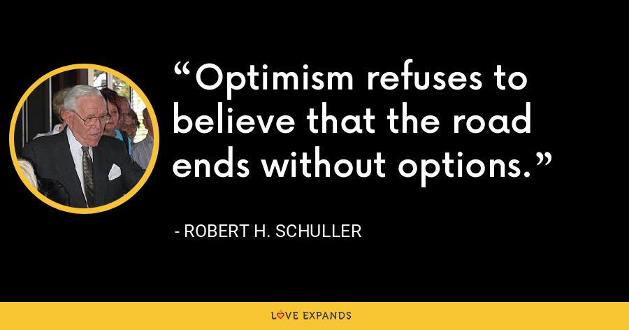 Optimism refuses to believe that the road ends without options. - Robert H. Schuller
