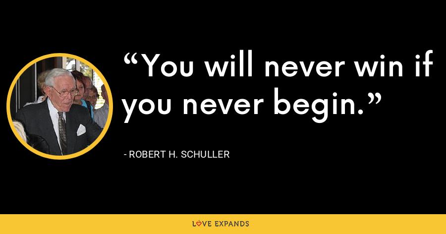 You will never win if you never begin. - Robert H. Schuller