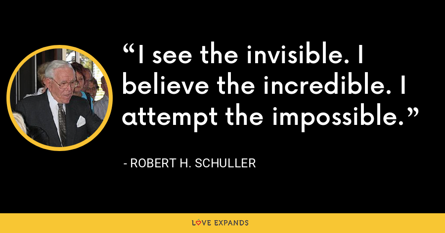 I see the invisible. I believe the incredible. I attempt the impossible. - Robert H. Schuller