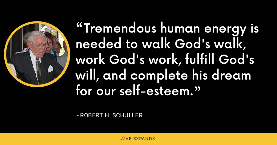 Tremendous human energy is needed to walk God's walk, work God's work, fulfill God's will, and complete his dream for our self-esteem. - Robert H. Schuller