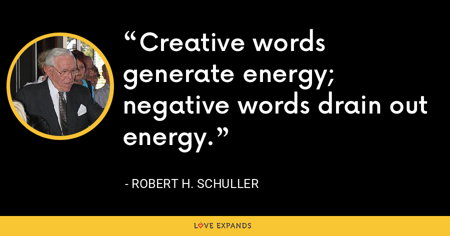 Creative words generate energy; negative words drain out energy. - Robert H. Schuller