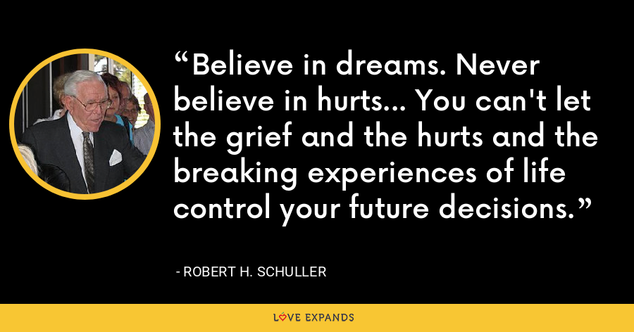 Believe in dreams. Never believe in hurts... You can't let the grief and the hurts and the breaking experiences of life control your future decisions. - Robert H. Schuller