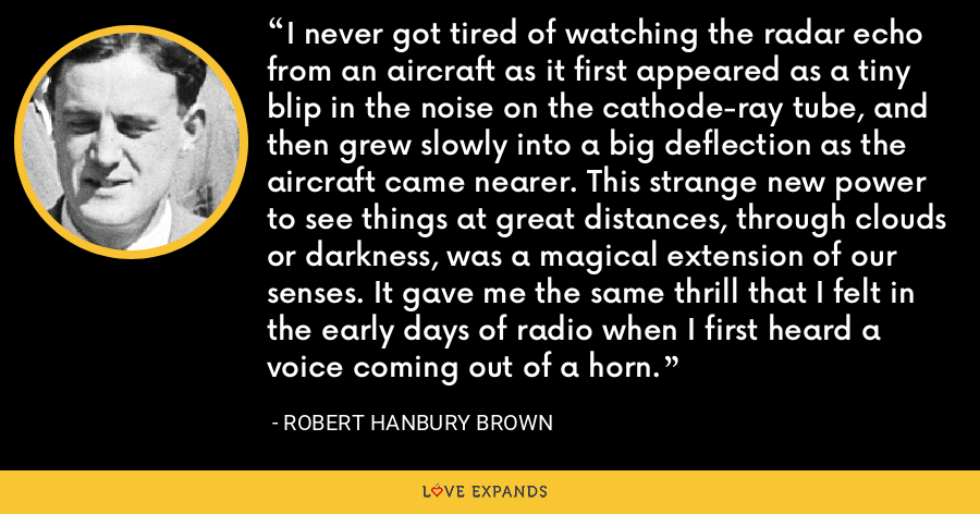 I never got tired of watching the radar echo from an aircraft as it first appeared as a tiny blip in the noise on the cathode-ray tube, and then grew slowly into a big deflection as the aircraft came nearer. This strange new power to see things at great distances, through clouds or darkness, was a magical extension of our senses. It gave me the same thrill that I felt in the early days of radio when I first heard a voice coming out of a horn. - Robert Hanbury Brown