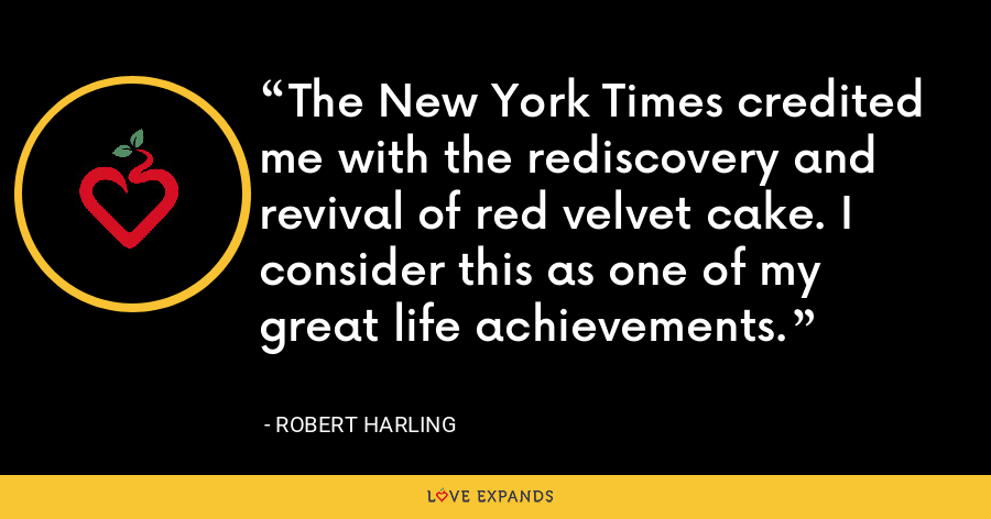 The New York Times credited me with the rediscovery and revival of red velvet cake. I consider this as one of my great life achievements. - Robert Harling