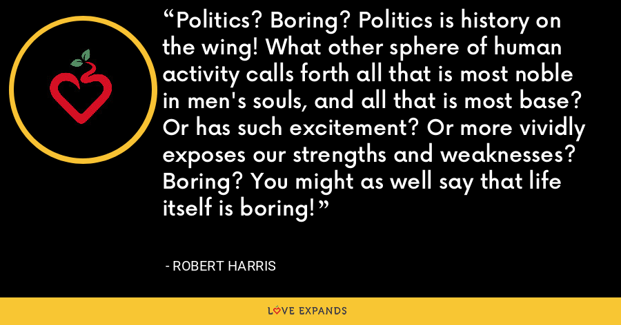 Politics? Boring? Politics is history on the wing! What other sphere of human activity calls forth all that is most noble in men's souls, and all that is most base? Or has such excitement? Or more vividly exposes our strengths and weaknesses? Boring? You might as well say that life itself is boring! - Robert Harris