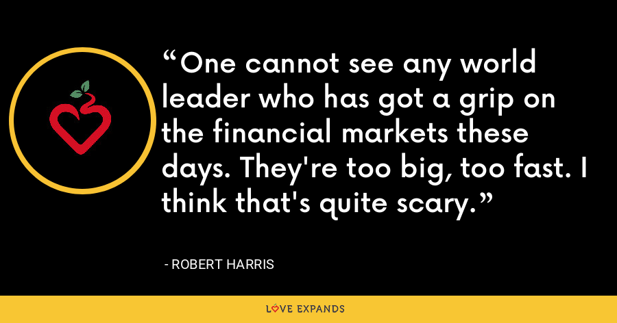One cannot see any world leader who has got a grip on the financial markets these days. They're too big, too fast. I think that's quite scary. - Robert Harris