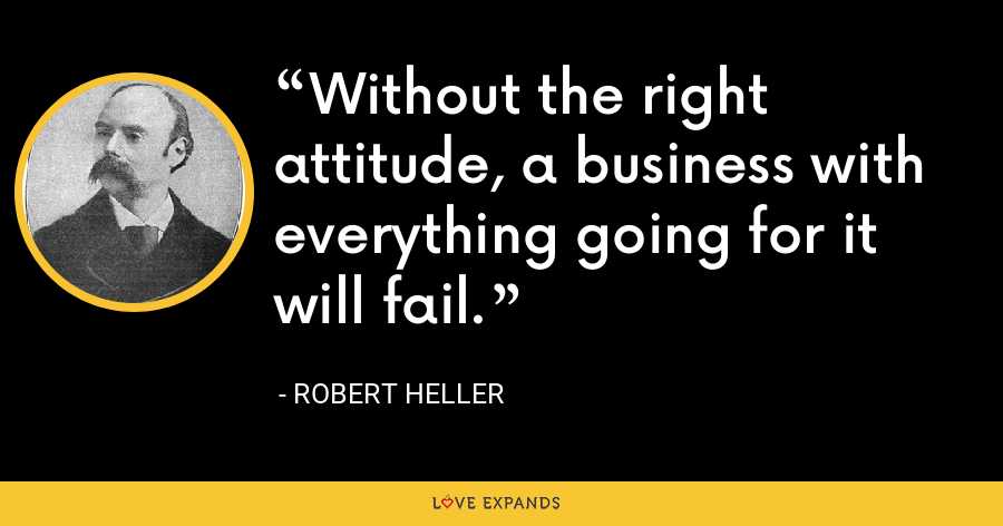 Without the right attitude, a business with everything going for it will fail. - Robert Heller