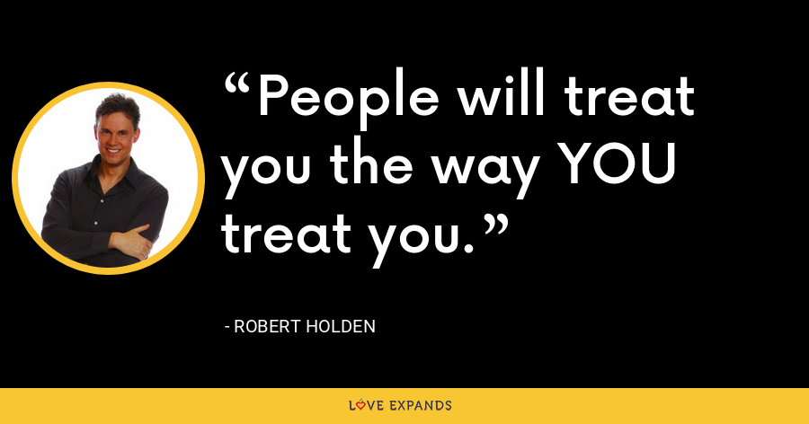 People will treat you the way YOU treat you. - Robert Holden
