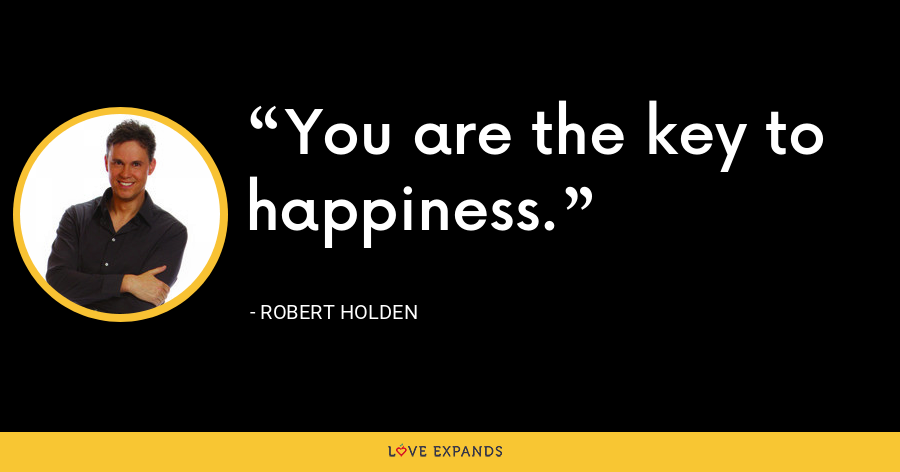 You are the key to happiness. - Robert Holden