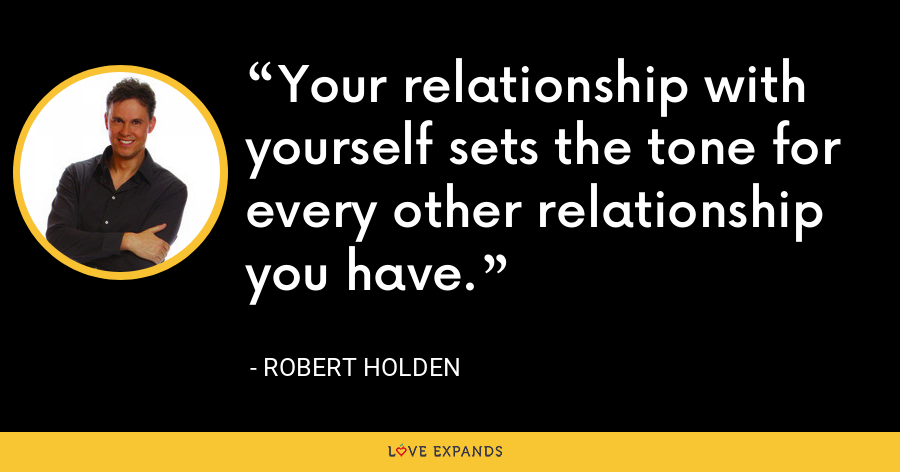 Your relationship with yourself sets the tone for every other relationship you have. - Robert Holden