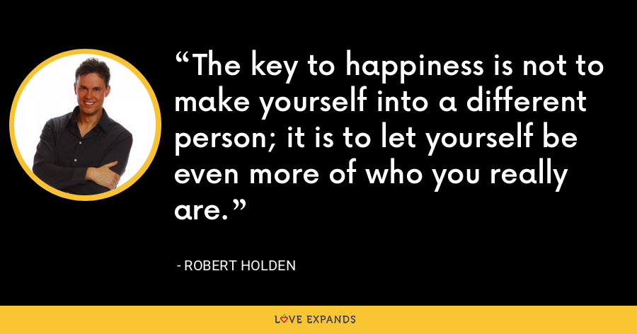 The key to happiness is not to make yourself into a different person; it is to let yourself be even more of who you really are. - Robert Holden